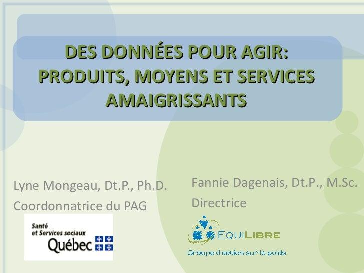 DES DONNÉES POUR AGIR: PRODUITS, MOYENS ET SERVICES AMAIGRISSANTS Lyne Mongeau, Dt.P., Ph.D.  Coordonnatrice du PAG Fannie...