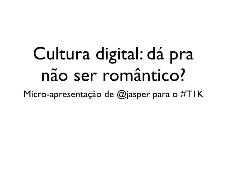 Cultura digital: dá pra    não ser romântico? Micro-apresentação de @jasper para o #T1K