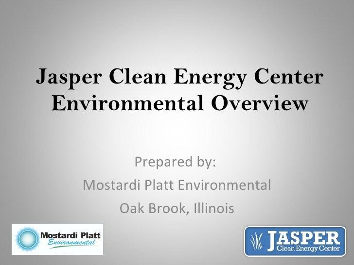 Jasper Clean Energy Center Environmental Overview Prepared by:  Mostardi Platt Environmental Oak Brook, Illinois