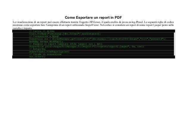 Come Esportare un report in PDF La visualizzazione di un report può essere effettuata tramite l'oggetto JRViewer, il quale...