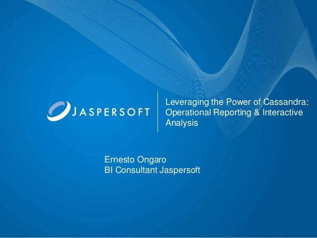Leveraging the Power of Cassandra: Operational Reporting & Interactive Analysis  Ernesto Ongaro BI Consultant Jaspersoft