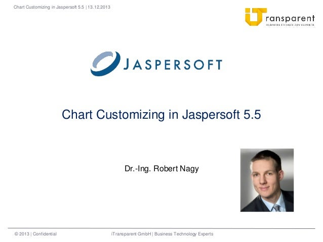 Chart Customizing in Jaspersoft 5.5 | 13.12.2013  Chart Customizing in Jaspersoft 5.5  Dr.-Ing. Robert Nagy  © 2013 | Conf...