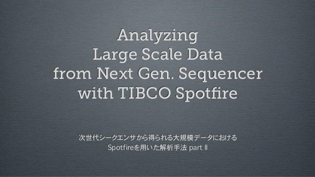 Analyzing Large Scale Data from Next Gen. Sequencer with TIBCO Spotfire 次世代シークエンサから得られる大規模データにおける Spotfireを用いた解析手法 part II