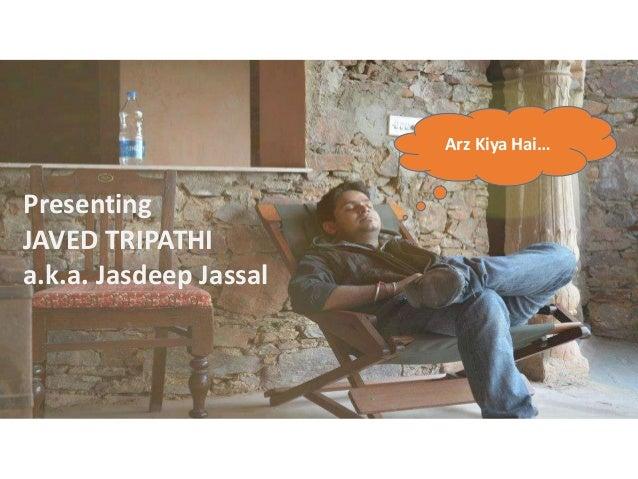 Presenting JAVED TRIPATHI a.k.a. Jasdeep Jassal Arz Kiya Hai…