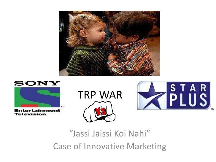 "TRP WAR    ""Jassi Jaissi Koi Nahi""Case of Innovative Marketing"