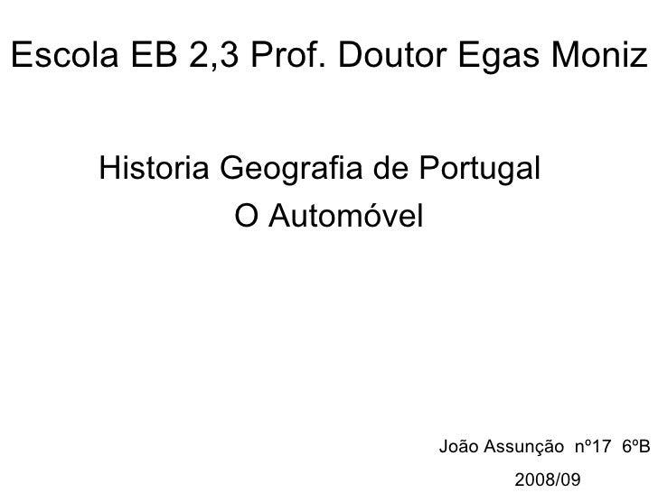 Escola EB 2,3 Prof. Doutor Egas Moniz Historia Geografia de Portugal  O Automóvel João Assunção  nº17  6ºB 2008/09