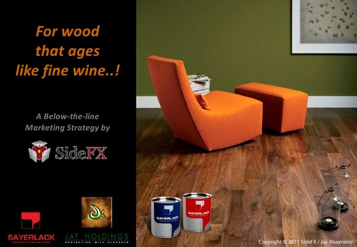 For wood    that ageslike fine wine..!   A Below-the-line Marketing Strategy by                         Copyright © 2011 S...