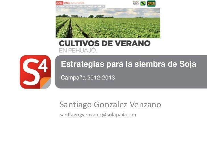 Estrategias para la siembra de SojaCampaña 2012-2013Santiago Gonzalez Venzanosantiagogvenzano@solapa4.com