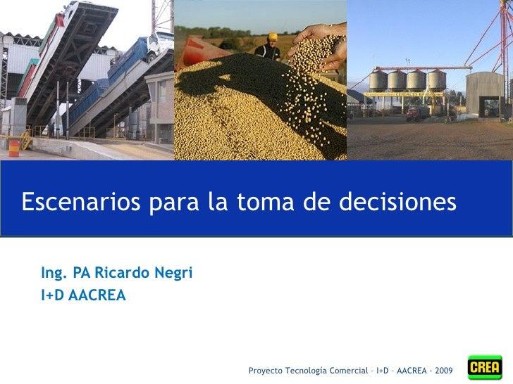Ing. PA Ricardo N e gri  I+D AACREA Escenarios para la toma de decisiones Proyecto Tecnología Comercial – I+D – AACREA - 2...