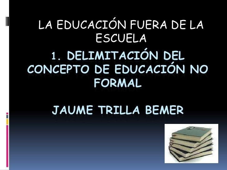 LA EDUCACIÓN FUERA DE LA ESCUELA<br />1. Delimitación del concepto de educación no formalJAUME TRILLA bemer<br />