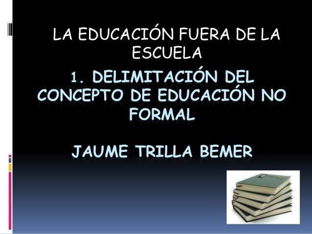 1. DELIMITACIÓN DEL CONCEPTO DE EDUCACIÓN NO FORMAL JAUME TRILLA BEMER LA EDUCACIÓN FUERA DE LA ESCUELA