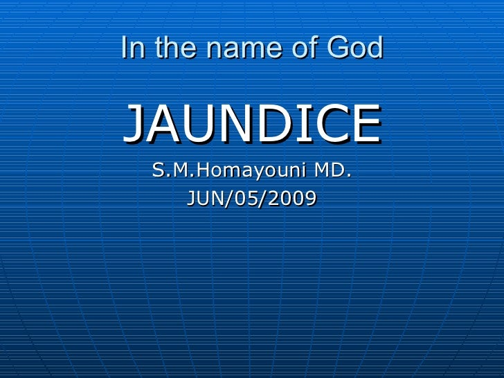 In the name of God <ul><li>JAUNDICE </li></ul><ul><li>S.M.Homayouni MD. </li></ul><ul><li>JUN/05/2009 </li></ul>