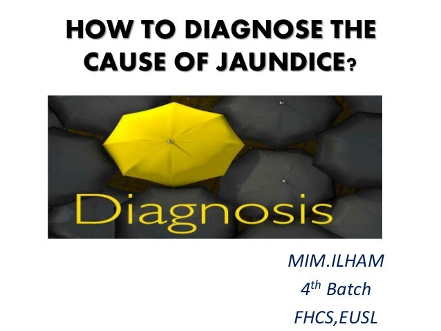 HOW TO DIAGNOSE THE CAUSE OF JAUNDICE?  MIM.ILHAM 4th Batch FHCS,EUSL