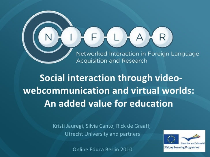 Social interaction through video-webcommunication and virtual worlds:  An added value for education  Kristi Jauregi, Sil...