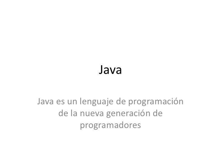 Java<br />Java es un lenguaje de programación de la nueva generación de programadores<br />