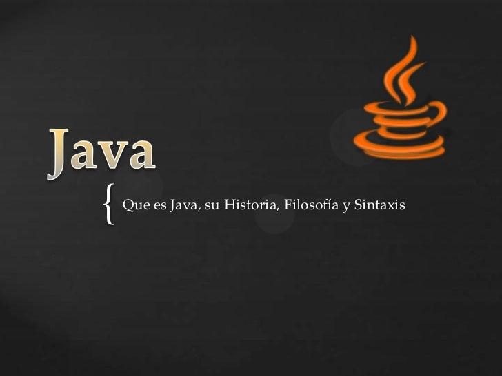 Java<br />Que es Java, su Historia, Filosofía y Sintaxis<br />