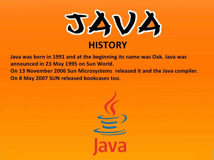 Java was born in 1991 and at the beginning its name was Oak. Java was announced in 23 May 1995 on Sun World.  On 13 Novemb...