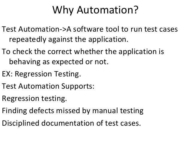 Why Automation? Test Automation->A software tool to run test cases repeatedly against the application. To check the correc...