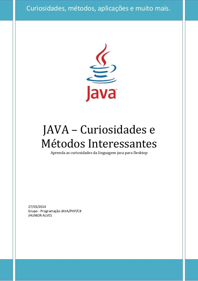0 JAVA – Curiosidades e Métodos Interessantes Aprenda as curiosidades da linguagem java para Desktop 27/03/2014 Grupo - Pr...