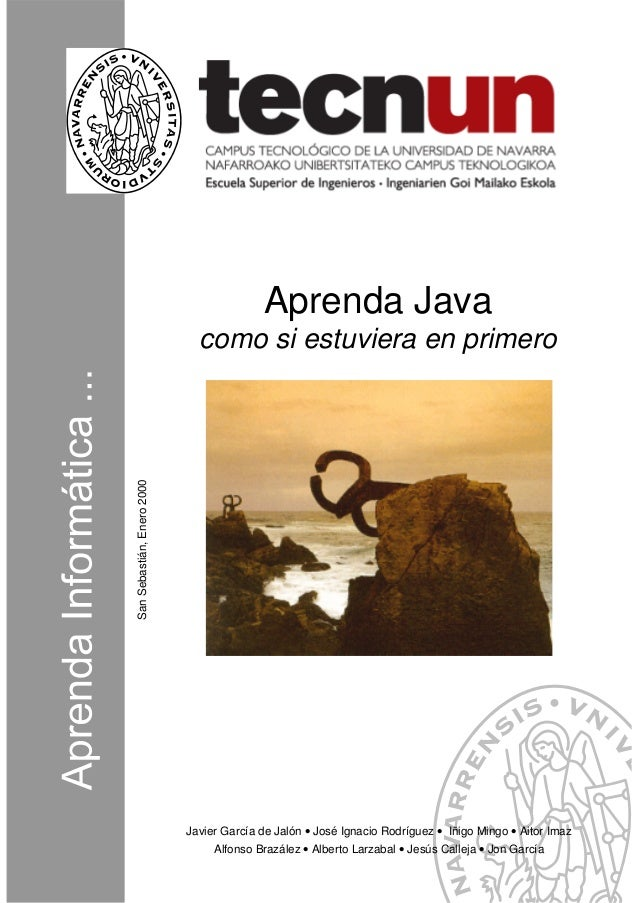 SanSebastián,Enero2000 Aprenda Java como si estuviera en primero Javier García de Jalón • José Ignacio Rodríguez • Iñigo M...