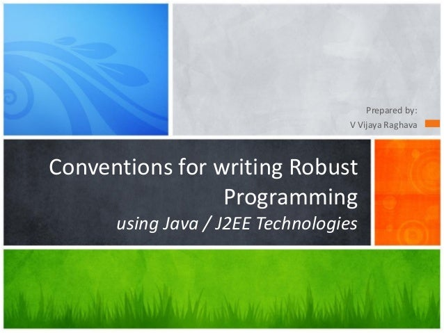 Prepared by: V Vijaya Raghava Conventions for writing Robust Programming using Java / J2EE Technologies