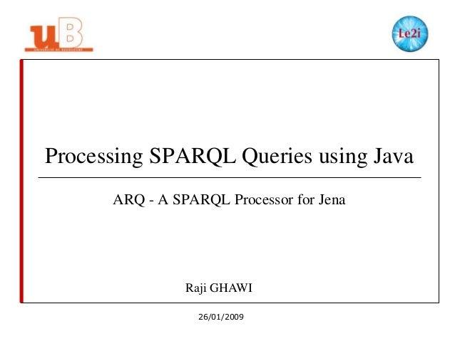 Processing SPARQL Queries using Java ARQ - A SPARQL Processor for Jena  Raji GHAWI 26/01/2009