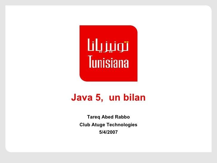 Java 5, un bilan Tareq Abed Rabbo Club Atuge Technologies 5/4/2007