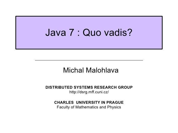 <ul><ul><li>Michal Malohlava </li></ul></ul>Java 7 : Quo vadis? DISTRIBUTED SYSTEMS RESEARCH GROUP http://dsrg.mff.cuni.cz...