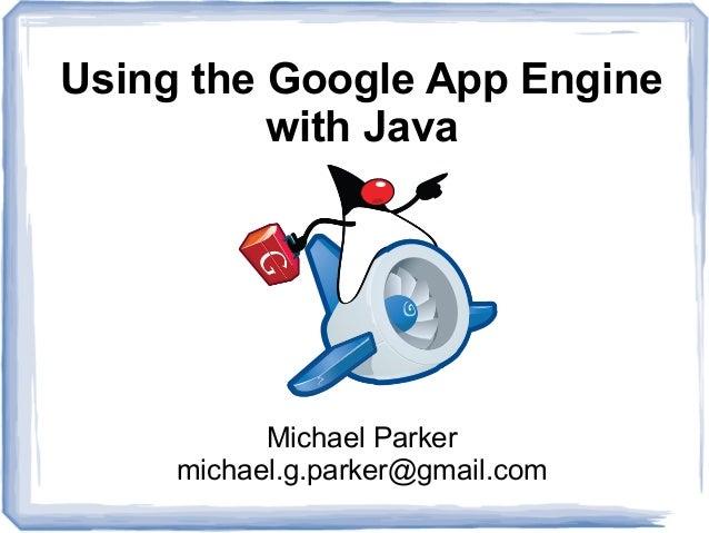 Using the Google App Engine with Java  Michael Parker michael.g.parker@gmail.com