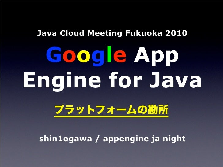 Java Cloud Meeting Fukuoka 2010     Google App Engine for Java   shin1ogawa / appengine ja night