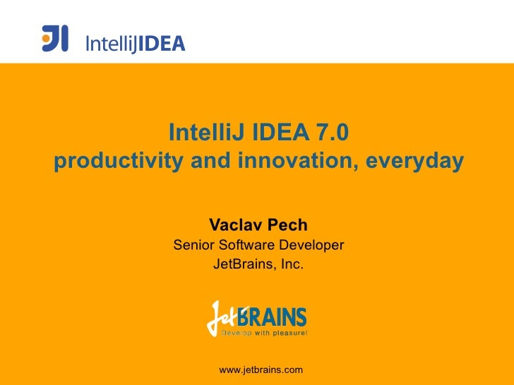 IntelliJ IDEA 7.0 productivity and innovation, everyday                 Vaclav Pech           Senior Software Developer   ...