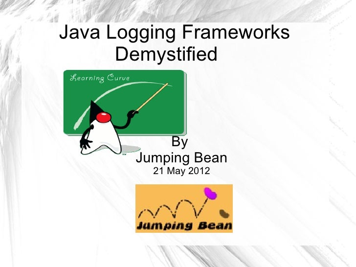 Java Logging Frameworks      Demystified           By       Jumping Bean         21 May 2012