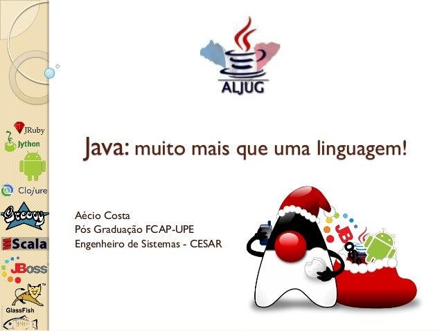 Java: muito mais que uma linguagem!Aécio CostaPós Graduação FCAP-UPEEngenheiro de Sistemas - CESAR