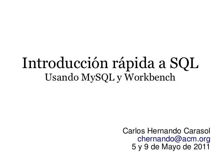 Introducción rápida a SQL   Usando MySQL y Workbench                 Carlos Hernando Carasol                     chernando...