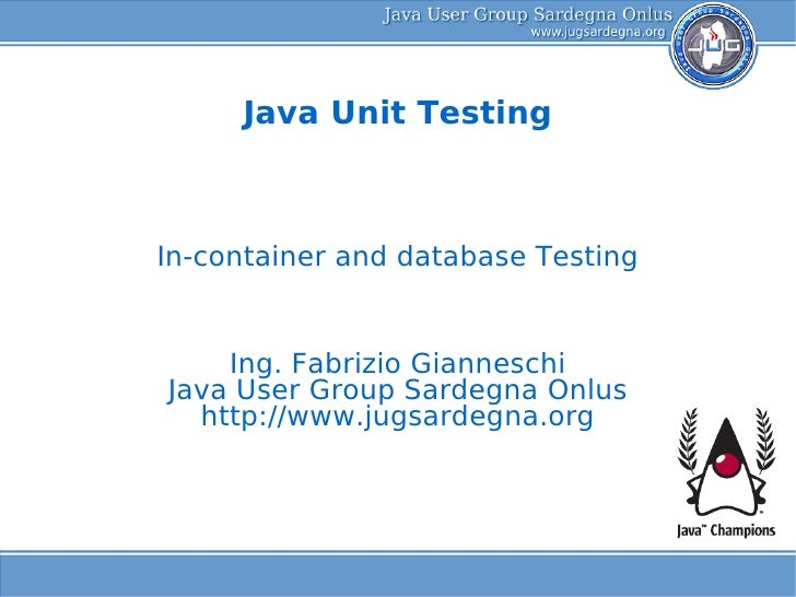 Java Unit Testing    In-container and database Testing       Ing. Fabrizio Gianneschi Java User Group Sardegna Onlus   htt...