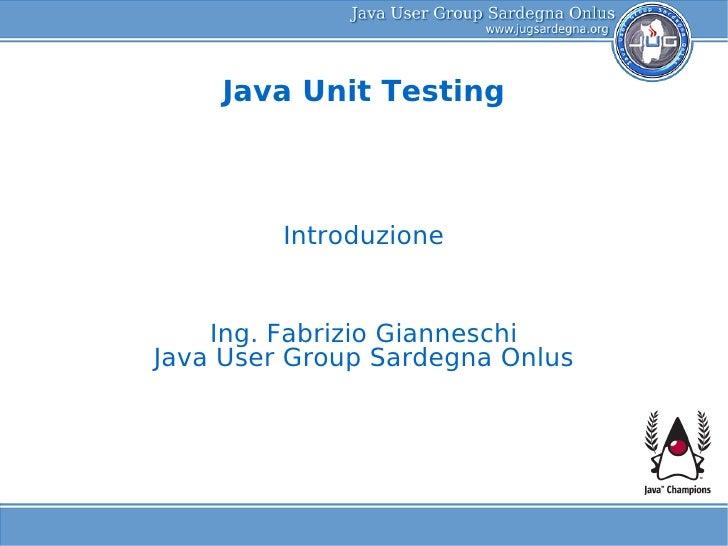 Java Unit Testing             Introduzione       Ing. Fabrizio Gianneschi Java User Group Sardegna Onlus