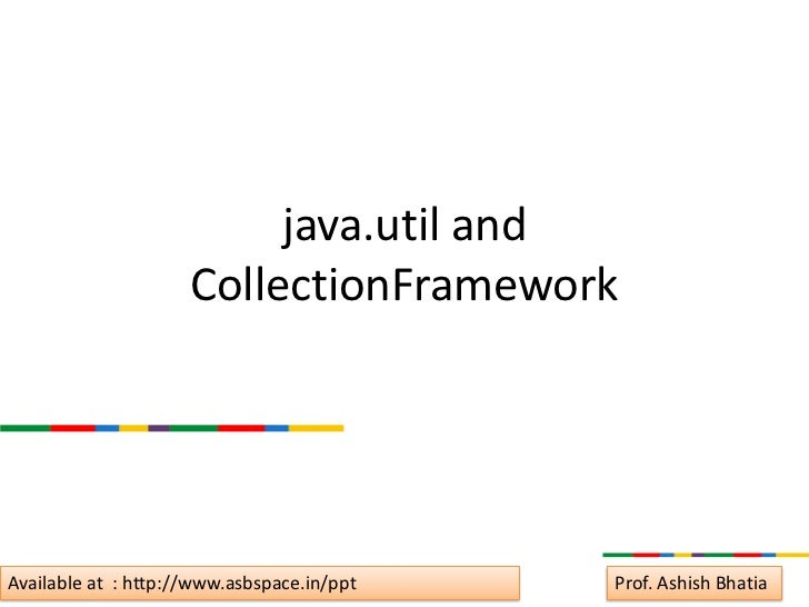 java.util and                     CollectionFrameworkAvailable at : http://www.asbspace.in/ppt   Prof. Ashish Bhatia