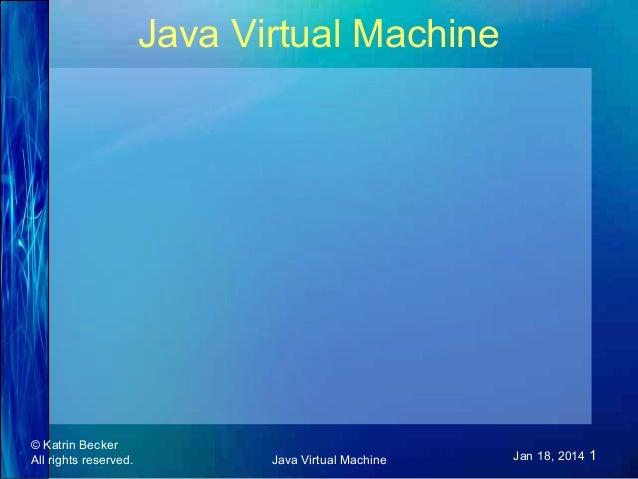 Java Virtual Machine  © Katrin Becker All rights reserved.  Java Virtual Machine  Jan 18, 2014 1