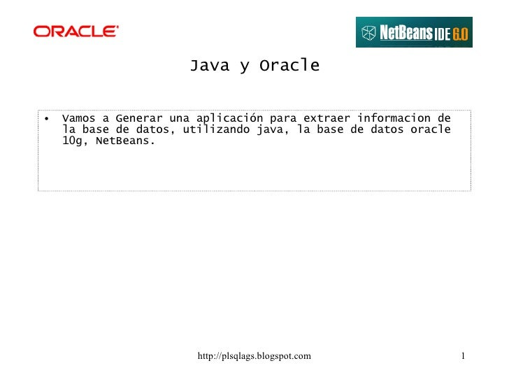 Java y Oracle <ul><li>Vamos a Generar una aplicación para extraer informacion de la base de datos, utilizando java, la bas...