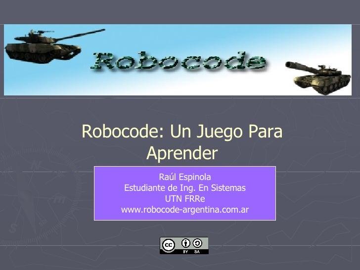 Raúl Espinola Estudiante de Ing. En Sistemas UTN FRRe www.robocode-argentina.com.ar Robocode: Un Juego Para Aprender