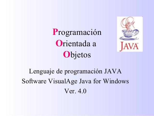Programación Orientada a Objetos Lenguaje de programación JAVA Software VisualAge Java for Windows Ver. 4.0