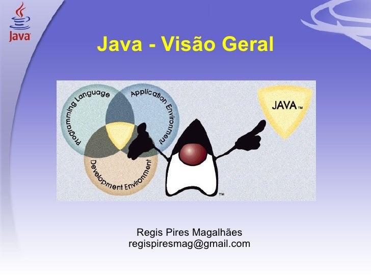 Java - Visão Geral Regis Pires Magalhães [email_address]