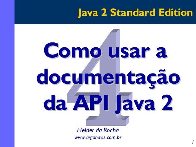 Java 2 Standard Edition  Como usar a documentação da API Java 2 Helder da Rocha www.argonavis.com.br  1