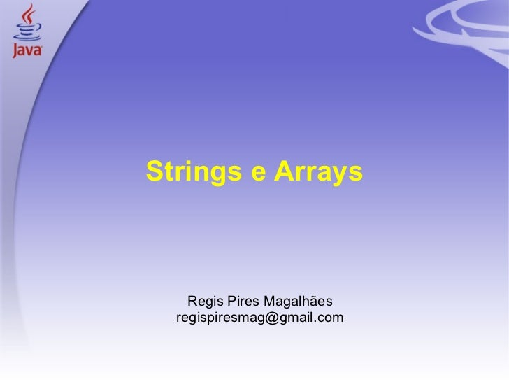 Strings e Arrays <ul><ul><li>Regis Pires Magalhães </li></ul></ul><ul><ul><li>[email_address] </li></ul></ul>
