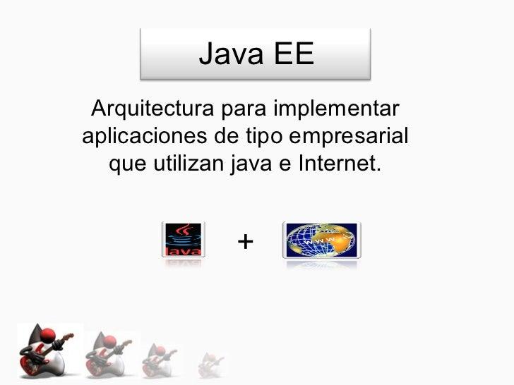 Java EE Arquitectura para implementaraplicaciones de tipo empresarial  que utilizan java e Internet.               +