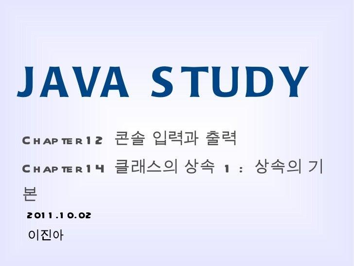 JAVA STUDY Chapter 12  콘솔 입력과 출력 Chapter 14  클래스의 상속  1 :  상속의 기본 2011.10.02 이진아