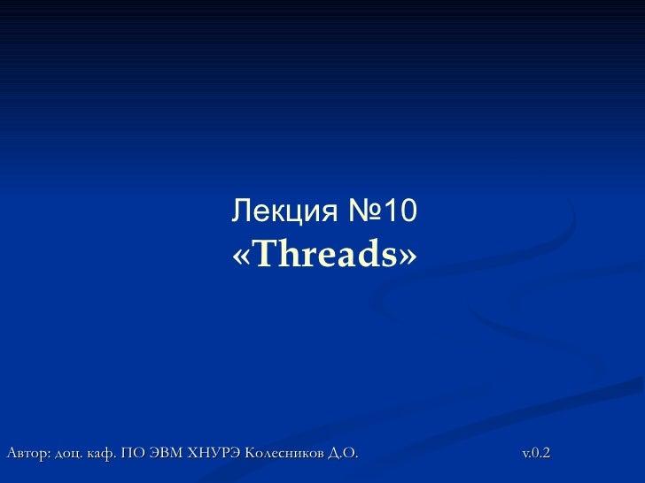 Лекция №10                            «Threads»Автор: доц. каф. ПО ЭВМ ХНУРЭ Колесников Д.О.   v.0.2