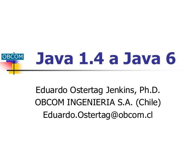 Java 1.4 a Java 6 Eduardo Ostertag Jenkins, Ph.D. OBCOM INGENIERIA S.A. (Chile) Eduardo.Ostertag@obcom.cl