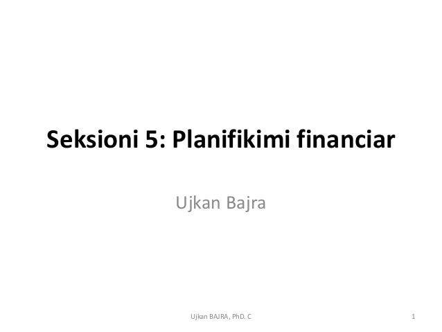 Seksioni 5: Planifikimi financiar            Ujkan Bajra             Ujkan BAJRA, PhD. C    1