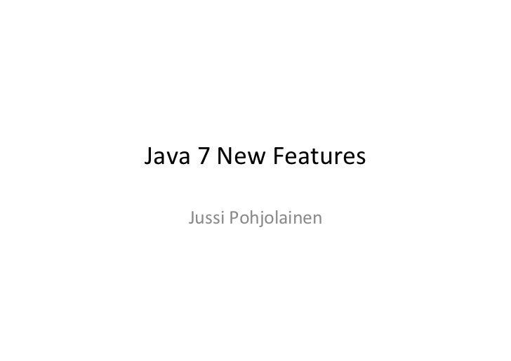 Java 7 New Features       Jussi Pohjolainen